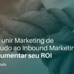 Como unir Marketing de Conteúdo ao Inbound Marketing e aumentar seu ROI!